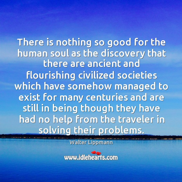 There is nothing so good for the human soul as the discovery that there are ancient Image