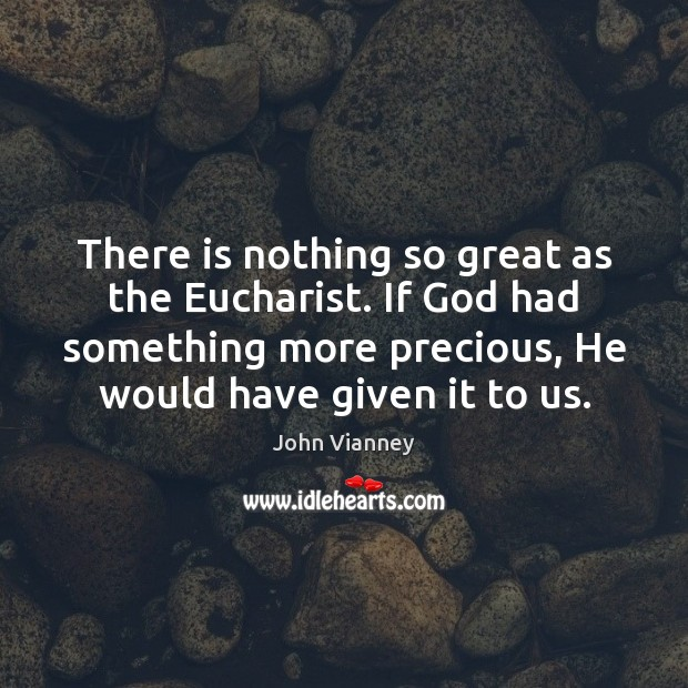 There is nothing so great as the Eucharist. If God had something John Vianney Picture Quote