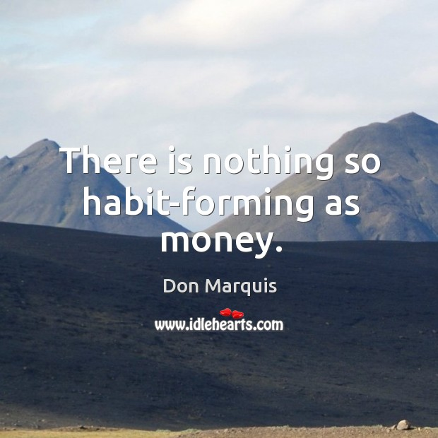 There is nothing so habit-forming as money. Image