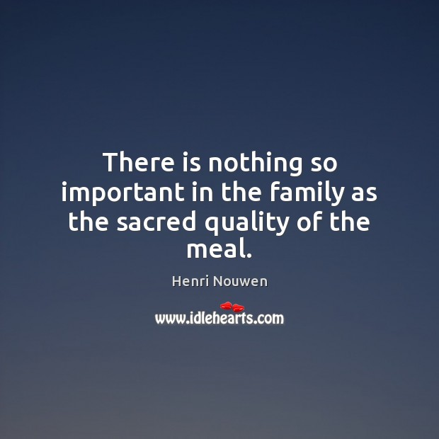 Image, There is nothing so important in the family as the sacred quality of the meal.