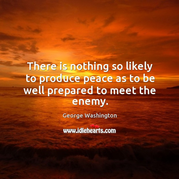 There is nothing so likely to produce peace as to be well prepared to meet the enemy. Image