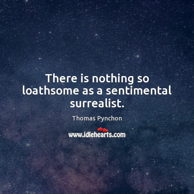 Image, There is nothing so loathsome as a sentimental surrealist.
