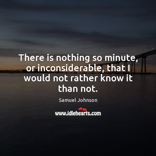 There is nothing so minute, or inconsiderable, that I would not rather know it than not. Samuel Johnson Picture Quote