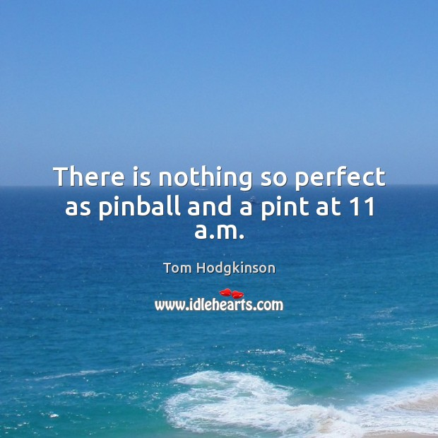 There is nothing so perfect as pinball and a pint at 11 a.m. Tom Hodgkinson Picture Quote