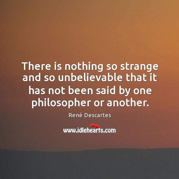 There is nothing so strange and so unbelievable that it has not been said by one philosopher or another. Image