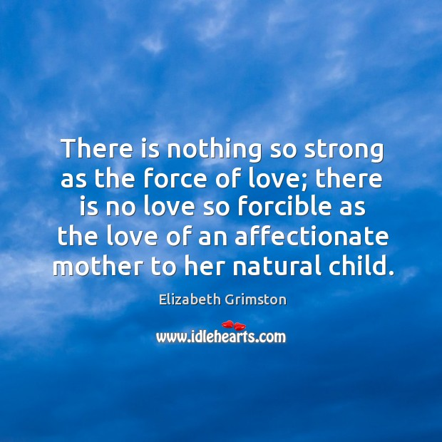 There is nothing so strong as the force of love; there is Image