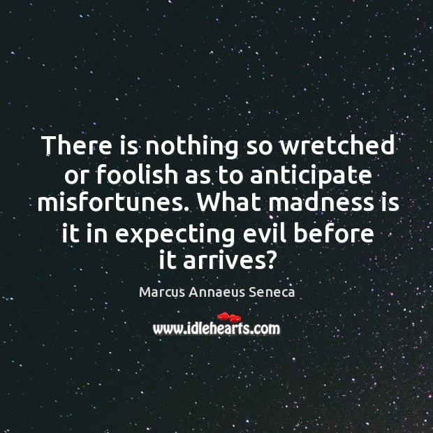 There is nothing so wretched or foolish as to anticipate misfortunes. Marcus Annaeus Seneca Picture Quote