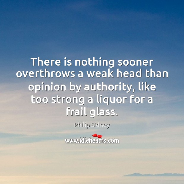 There is nothing sooner overthrows a weak head than opinion by authority, Philip Sidney Picture Quote
