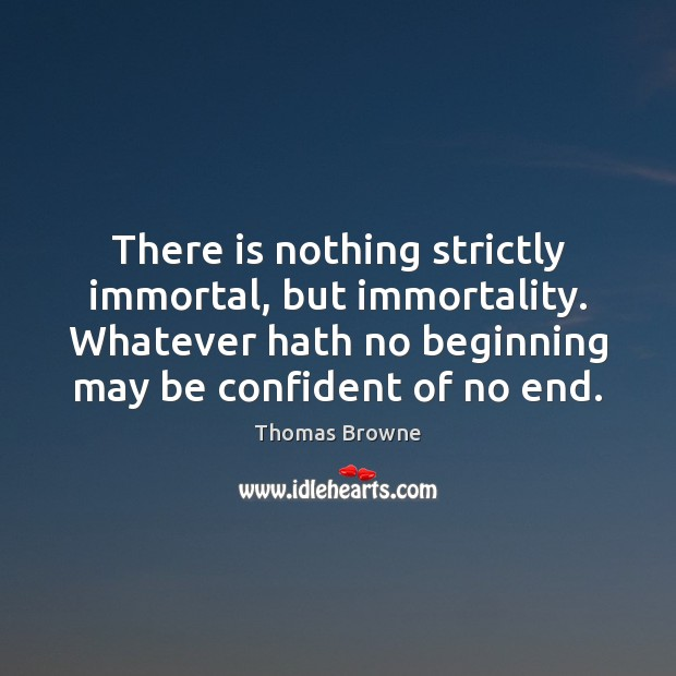 There is nothing strictly immortal, but immortality. Whatever hath no beginning may Image
