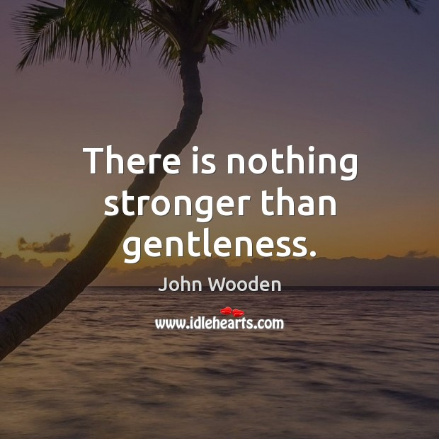 There is nothing stronger than gentleness. John Wooden Picture Quote