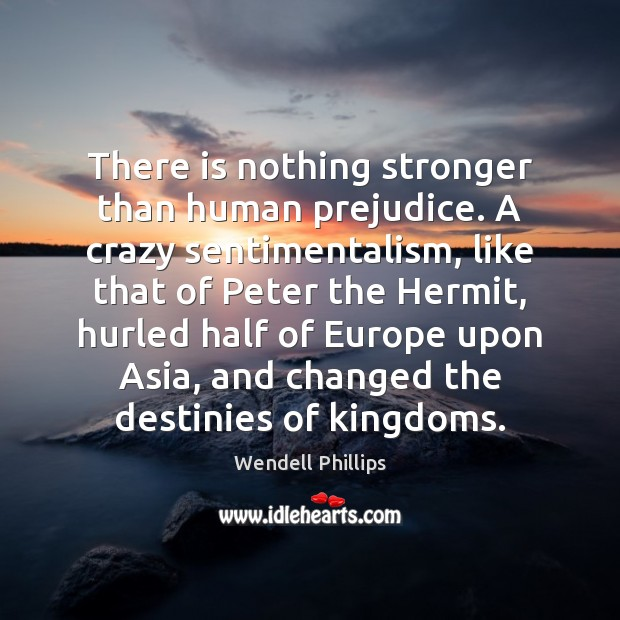 There is nothing stronger than human prejudice. A crazy sentimentalism, like that Wendell Phillips Picture Quote
