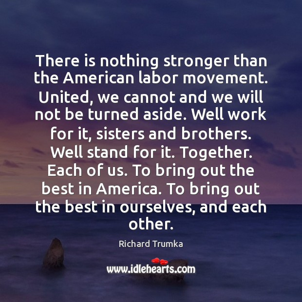There is nothing stronger than the American labor movement. United, we cannot Richard Trumka Picture Quote