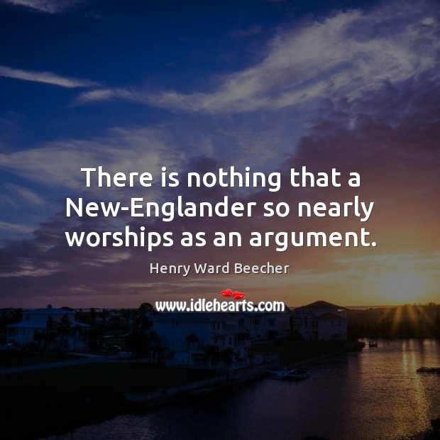 There is nothing that a New-Englander so nearly worships as an argument. Image