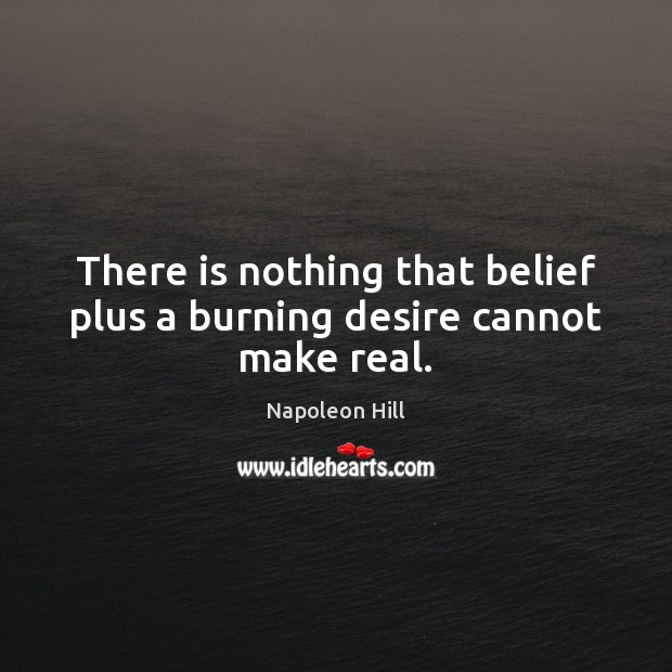 There is nothing that belief plus a burning desire cannot make real. Napoleon Hill Picture Quote