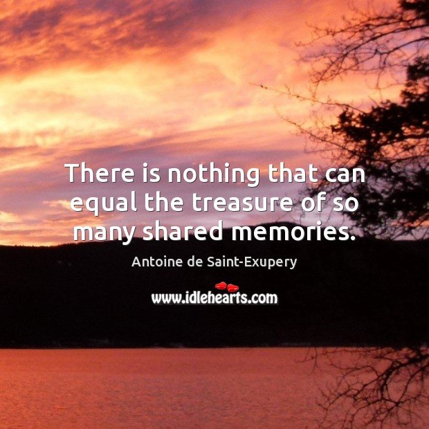 There is nothing that can equal the treasure of so many shared memories. Image