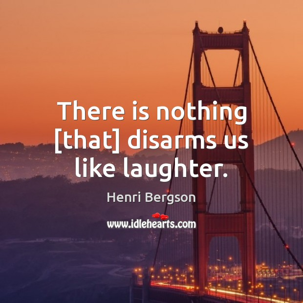 There is nothing [that] disarms us like laughter. Henri Bergson Picture Quote