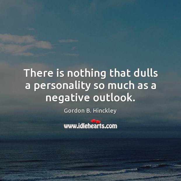 There is nothing that dulls a personality so much as a negative outlook. Gordon B. Hinckley Picture Quote