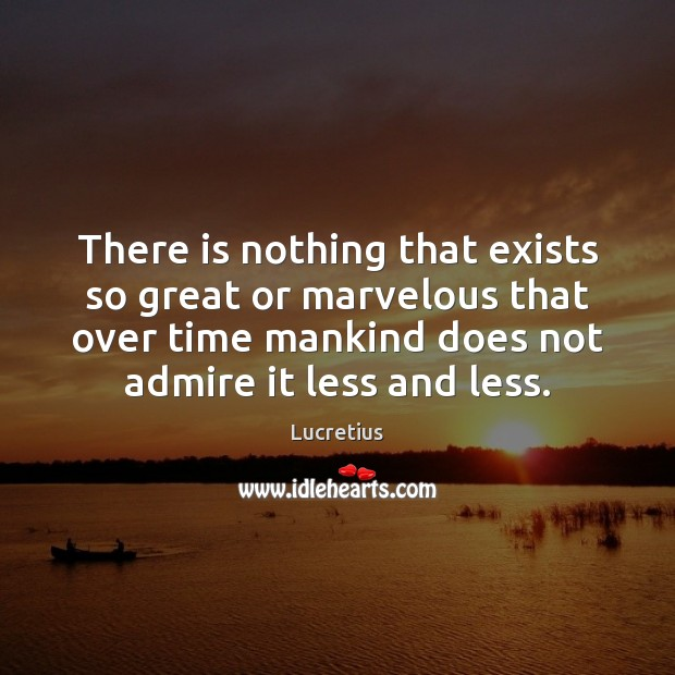 There is nothing that exists so great or marvelous that over time Lucretius Picture Quote