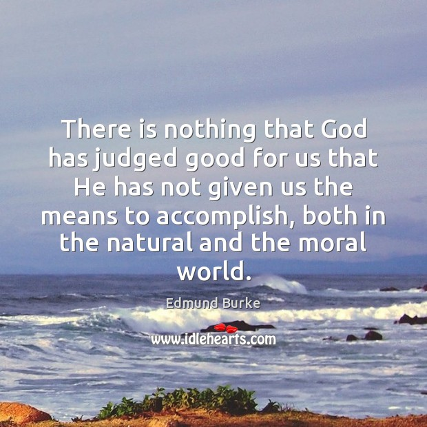 There is nothing that God has judged good for us that He Edmund Burke Picture Quote