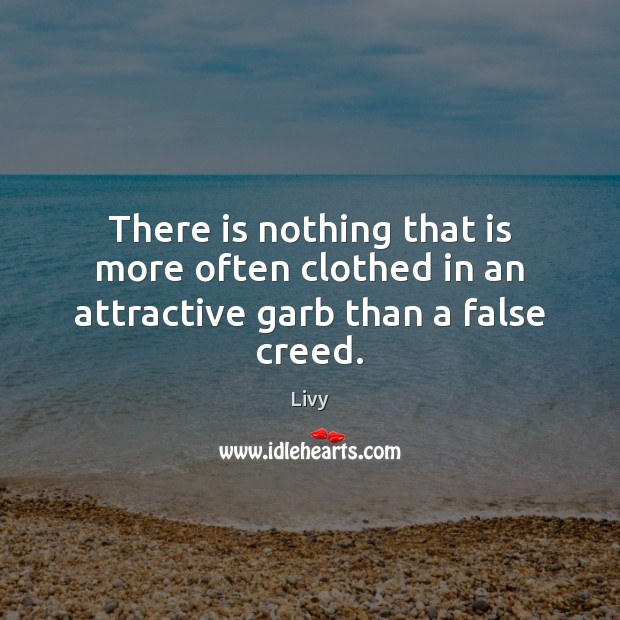 There is nothing that is more often clothed in an attractive garb than a false creed. Livy Picture Quote