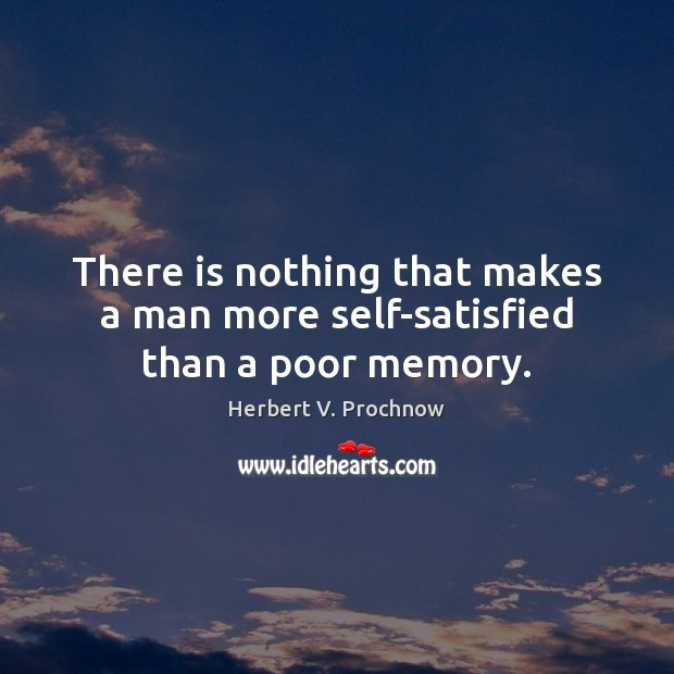 There is nothing that makes a man more self-satisfied than a poor memory. Herbert V. Prochnow Picture Quote