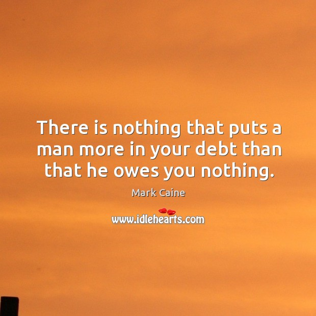 There is nothing that puts a man more in your debt than that he owes you nothing. Image
