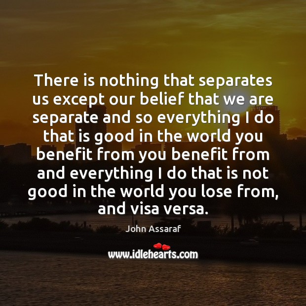 There is nothing that separates us except our belief that we are John Assaraf Picture Quote