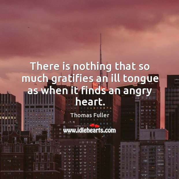 There is nothing that so much gratifies an ill tongue as when it finds an angry heart. Thomas Fuller Picture Quote