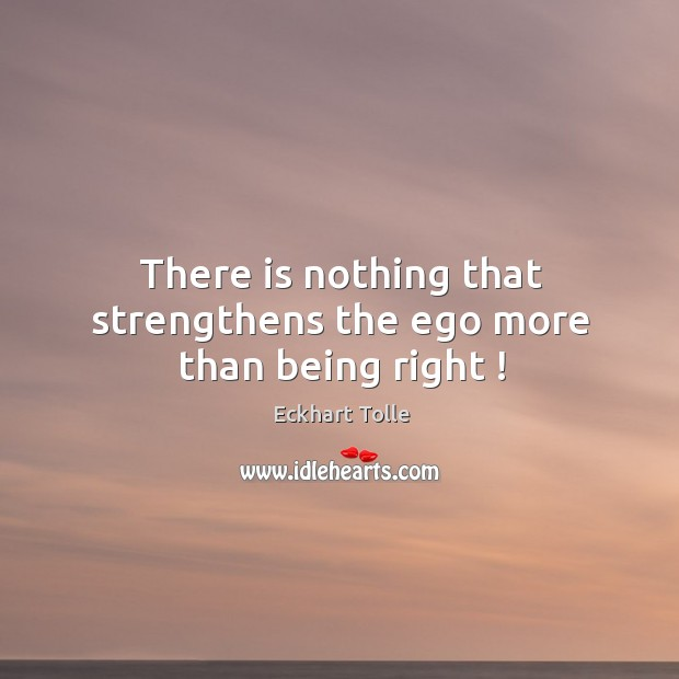 There is nothing that strengthens the ego more than being right ! Image