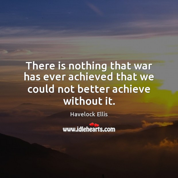 There is nothing that war has ever achieved that we could not better achieve without it. Havelock Ellis Picture Quote