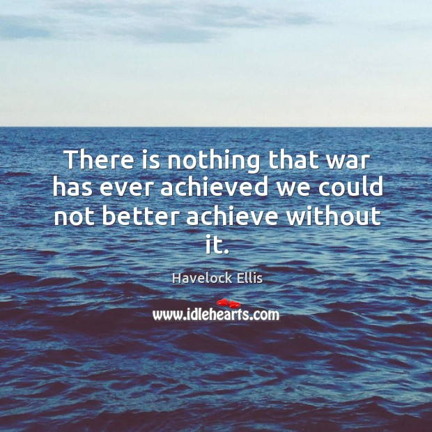 Image, There is nothing that war has ever achieved we could not better achieve without it.