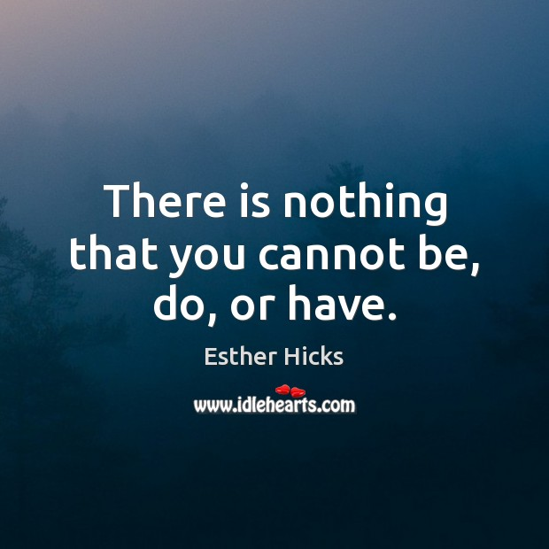 There is nothing that you cannot be, do, or have. Image