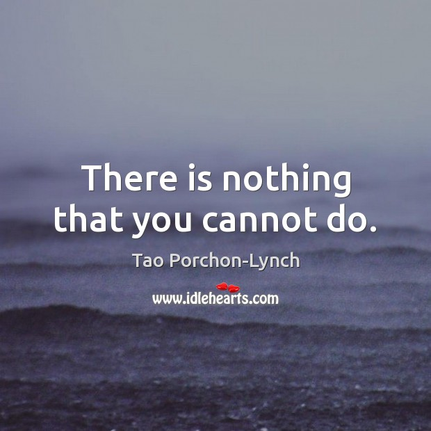 There is nothing that you cannot do. Image