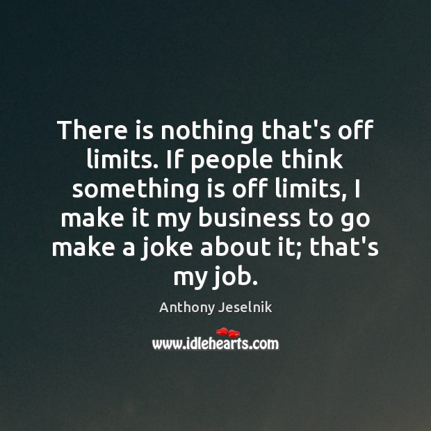 There is nothing that's off limits. If people think something is off Image