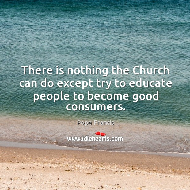 There is nothing the Church can do except try to educate people to become good consumers. Image