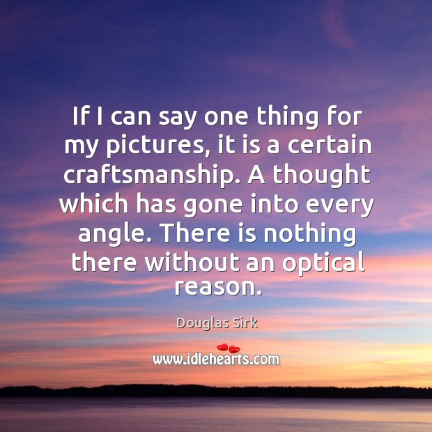 There is nothing there without an optical reason. Douglas Sirk Picture Quote
