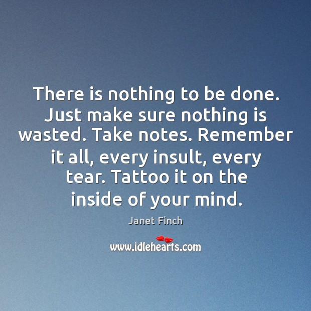 There is nothing to be done. Just make sure nothing is wasted. Janet Finch Picture Quote