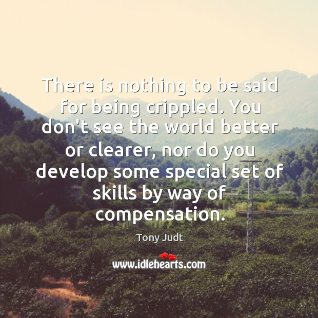 There is nothing to be said for being crippled. You don't see Image