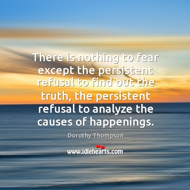 There is nothing to fear except the persistent refusal to find out the truth Image