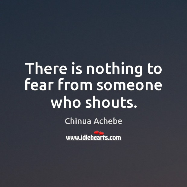 There is nothing to fear from someone who shouts. Image