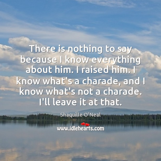 There is nothing to say because I know everything about him. I Shaquille O'Neal Picture Quote