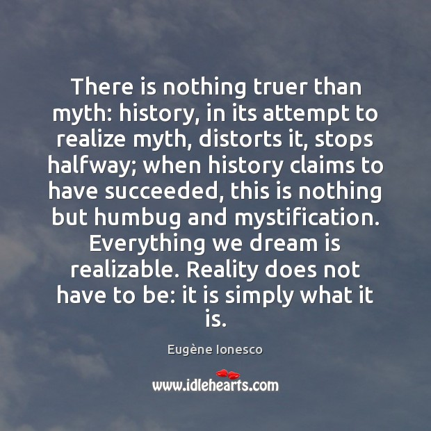 There is nothing truer than myth: history, in its attempt to realize Image