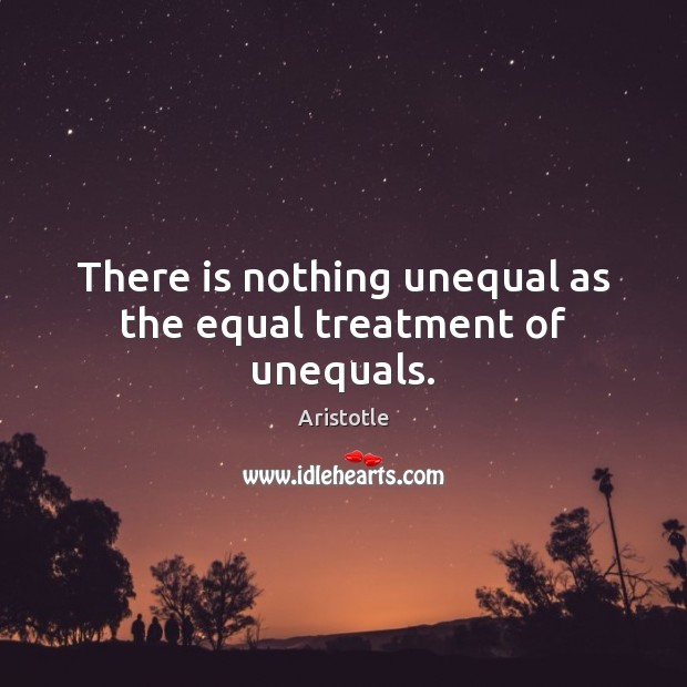 Image, There is nothing unequal as the equal treatment of unequals.