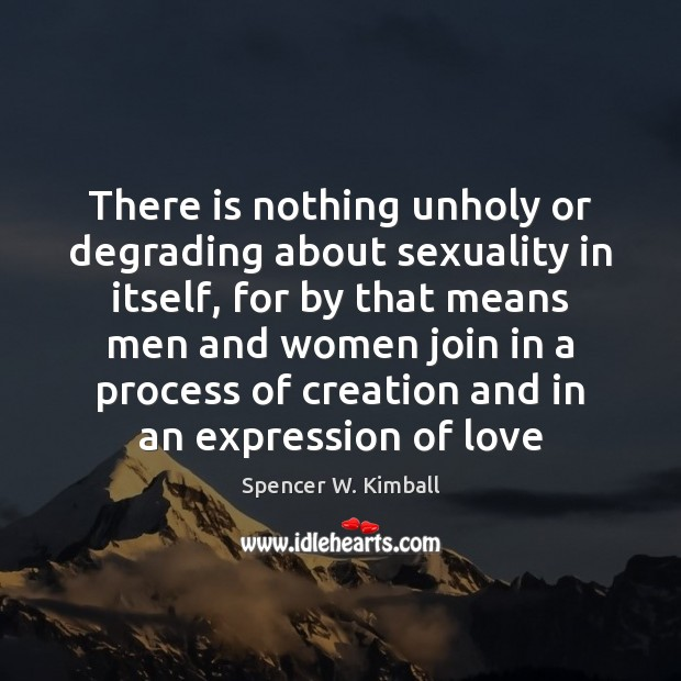 There is nothing unholy or degrading about sexuality in itself, for by Spencer W. Kimball Picture Quote