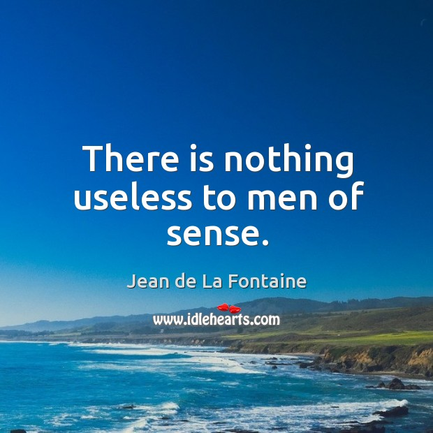 There is nothing useless to men of sense. Image