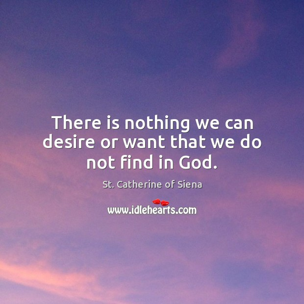 Image about There is nothing we can desire or want that we do not find in God.
