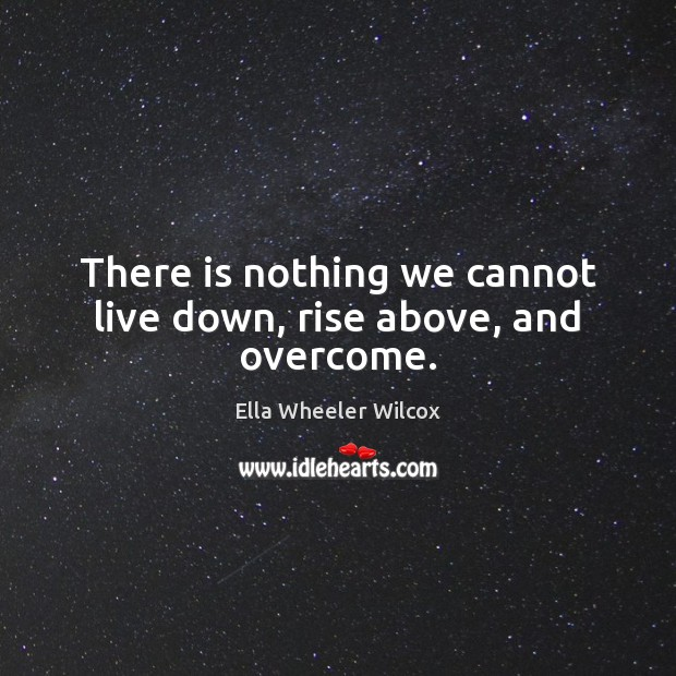 There is nothing we cannot live down, rise above, and overcome. Ella Wheeler Wilcox Picture Quote