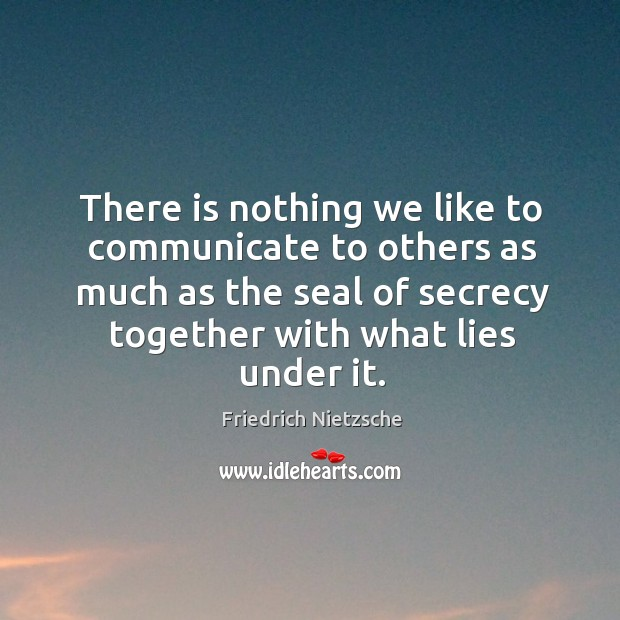 Image, There is nothing we like to communicate to others as much as the seal of secrecy together with what lies under it.