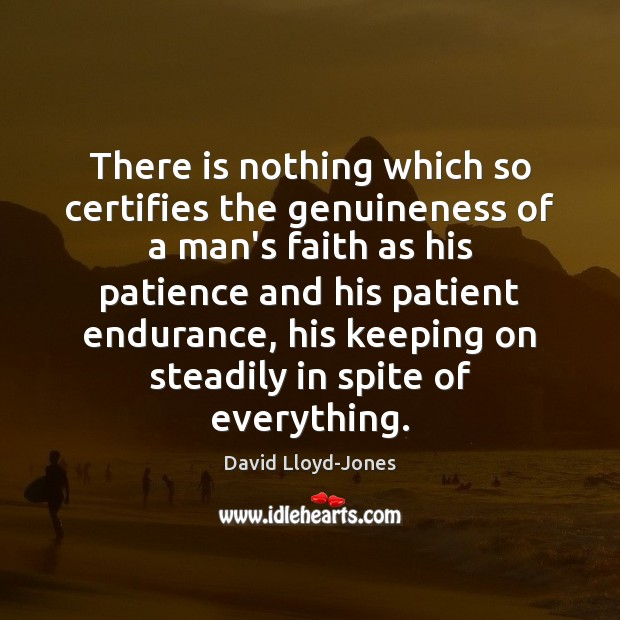 There is nothing which so certifies the genuineness of a man's faith Patient Quotes Image