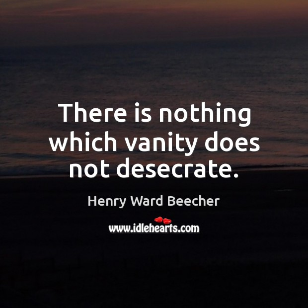 Image, There is nothing which vanity does not desecrate.
